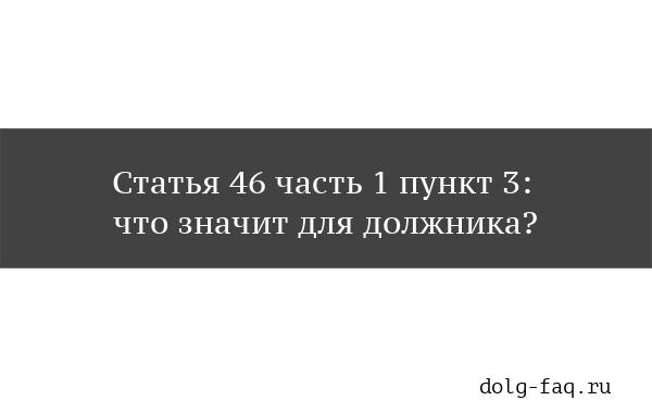Ст.46 ч.1 п.3 - что значит для должника?
