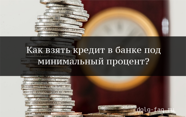 Где взять кредит под маленький процент?