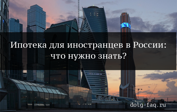 Ипотека в России для иностранных граждан