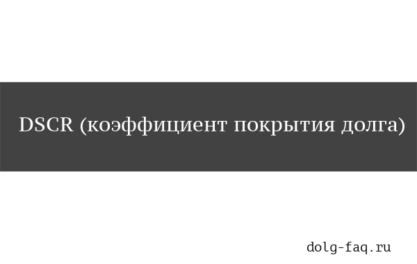 DSCR (коэффициент покрытия долга)